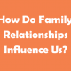 How-Do-Family-Relationships-Influence-Us