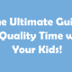 The Ultimate Guide to Quality Time with Your Kids